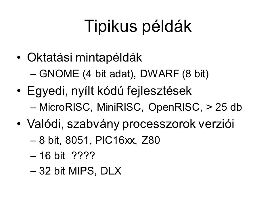 Tipikus példák Oktatási mintapéldák –GNOME (4 bit adat), DWARF (8 bit) Egyedi, nyílt kódú fejlesztések –MicroRISC, MiniRISC, OpenRISC, > 25 db Valódi, szabvány processzorok verziói –8 bit, 8051, PIC16xx, Z80 –16 bit ???.