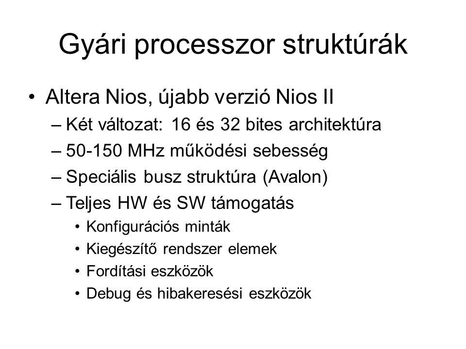 Gyári processzor struktúrák Altera Nios, újabb verzió Nios II –Két változat: 16 és 32 bites architektúra –50-150 MHz működési sebesség –Speciális busz struktúra (Avalon) –Teljes HW és SW támogatás Konfigurációs minták Kiegészítő rendszer elemek Fordítási eszközök Debug és hibakeresési eszközök
