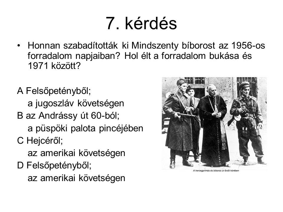 7. kérdés Honnan szabadították ki Mindszenty bíborost az 1956-os forradalom napjaiban? Hol élt a forradalom bukása és 1971 között? A Felsőpetényből; a