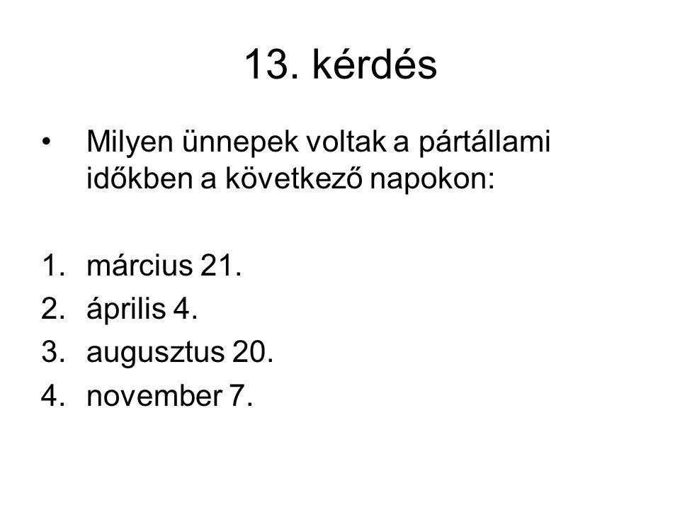 13. kérdés Milyen ünnepek voltak a pártállami időkben a következő napokon: 1.március 21. 2.április 4. 3.augusztus 20. 4.november 7.