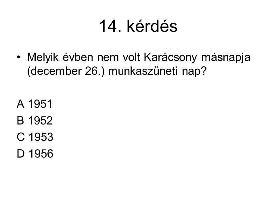 14. kérdés Melyik évben nem volt Karácsony másnapja (december 26.) munkaszüneti nap? A 1951 B 1952 C 1953 D 1956