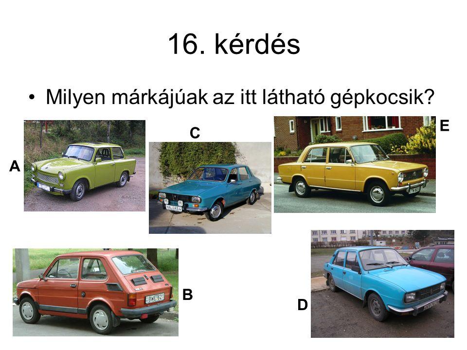 16. kérdés Milyen márkájúak az itt látható gépkocsik? A B C D E