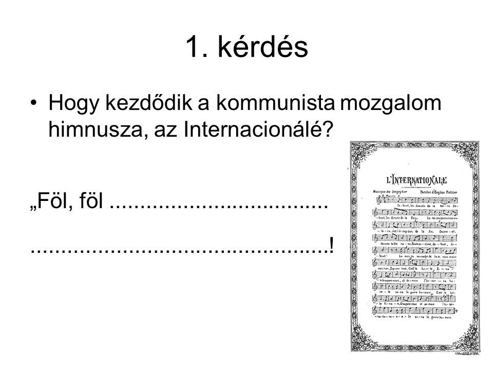 """1. kérdés Hogy kezdődik a kommunista mozgalom himnusza, az Internacionálé? """"Föl, föl.................................................................."""