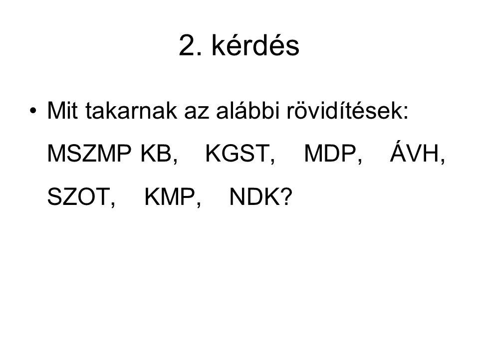 2. kérdés Mit takarnak az alábbi rövidítések: MSZMP KB, KGST, MDP, ÁVH, SZOT, KMP, NDK?