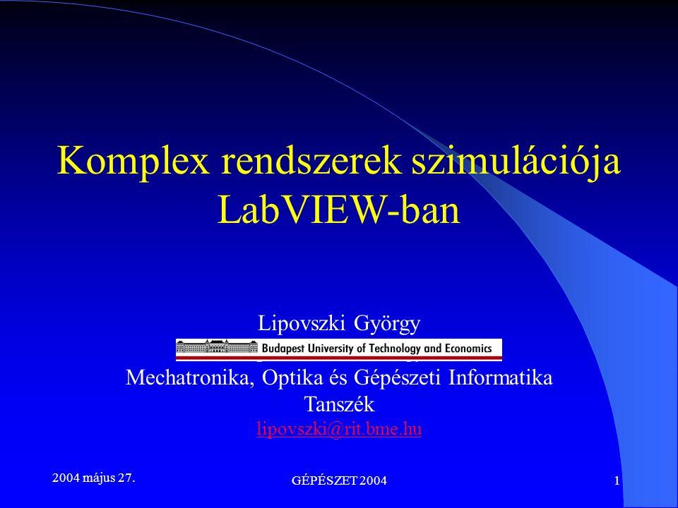 2004 május 27. GÉPÉSZET 20041 Komplex rendszerek szimulációja LabVIEW-ban Lipovszki György Budapesti Műszaki Egyetem Mechatronika, Optika és Gépészeti