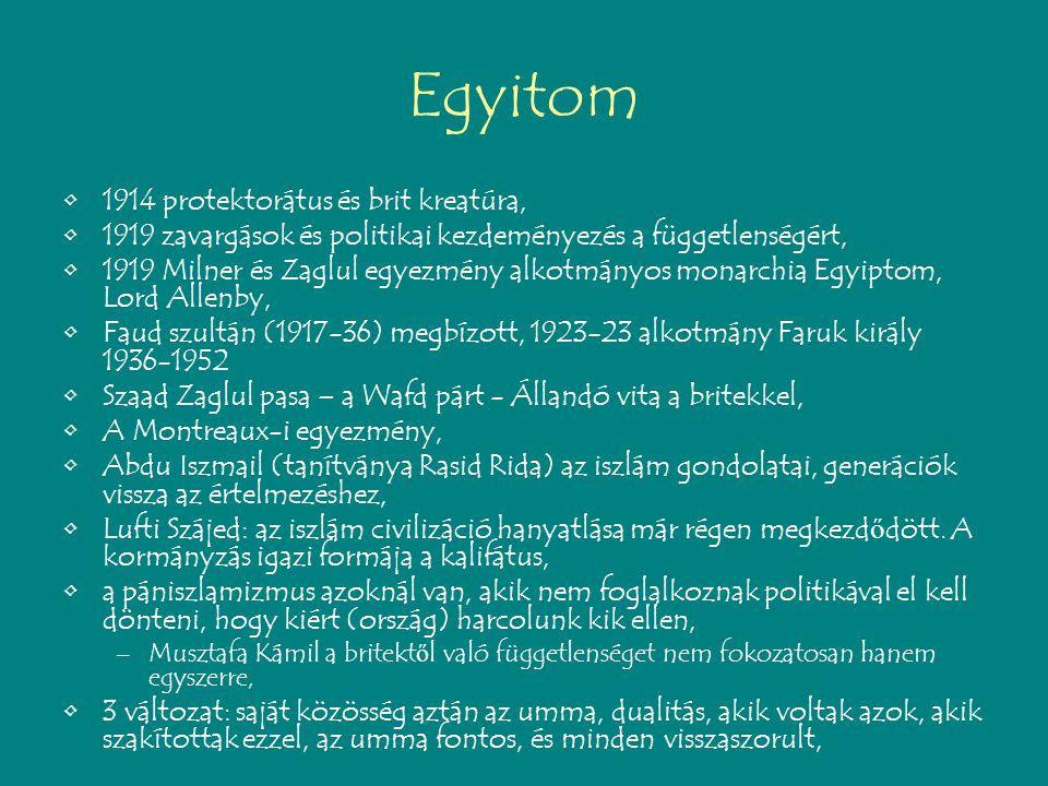 Egyitom 1914 protektorátus és brit kreatúra, 1919 zavargások és politikai kezdeményezés a függetlenségért, 1919 Milner és Zaglul egyezmény alkotmányos monarchia Egyiptom, Lord Allenby, Faud szultán (1917-36) megbízott, 1923-23 alkotmány Faruk király 1936-1952 Szaad Zaglul pasa – a Wafd párt - Állandó vita a britekkel, A Montreaux-i egyezmény, Abdu Iszmail (tanítványa Rasid Rida) az iszlám gondolatai, generációk vissza az értelmezéshez, Lufti Szájed: az iszlám civilizáció hanyatlása már régen megkezd ő dött.