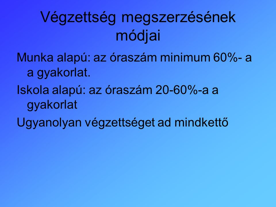 Végzettség megszerzésének módjai Munka alapú: az óraszám minimum 60%- a a gyakorlat.