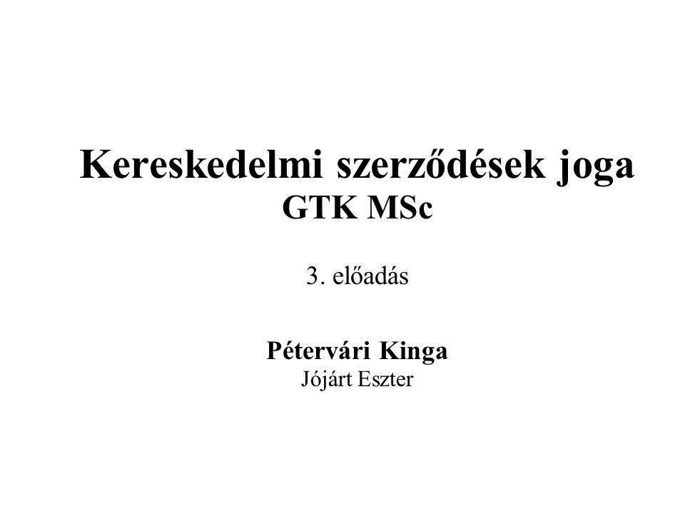 Kereskedelmi szerződések joga GTK MSc 3. előadás Pétervári Kinga Jójárt Eszter