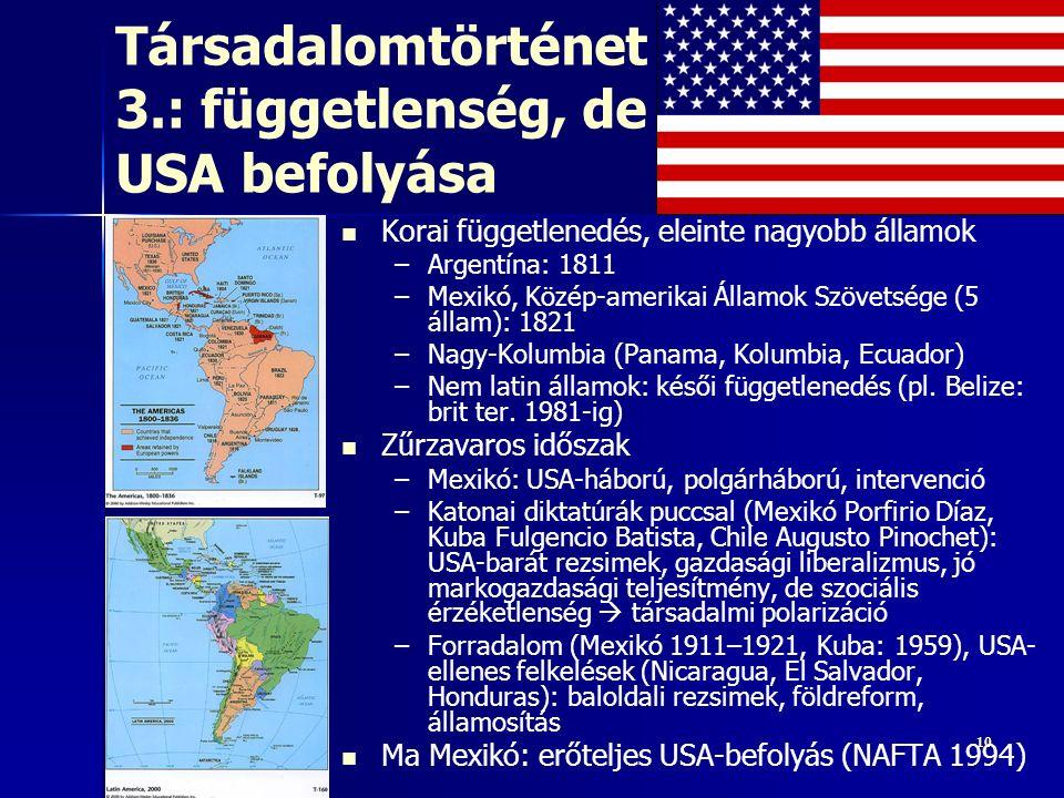 1010 Társadalomtörténet 3.: függetlenség, de USA befolyása Korai függetlenedés, eleinte nagyobb államok – –Argentína: 1811 – –Mexikó, Közép-amerikai Államok Szövetsége (5 állam): 1821 – –Nagy-Kolumbia (Panama, Kolumbia, Ecuador) – –Nem latin államok: késői függetlenedés (pl.