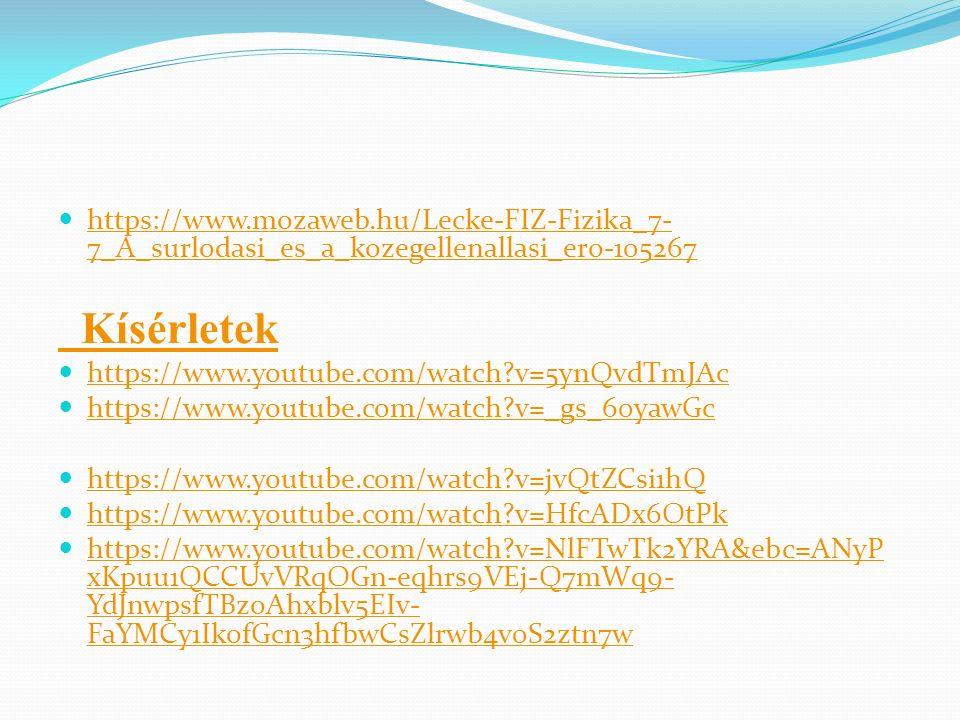 https://www.mozaweb.hu/Lecke-FIZ-Fizika_7- 7_A_surlodasi_es_a_kozegellenallasi_ero-105267 https://www.mozaweb.hu/Lecke-FIZ-Fizika_7- 7_A_surlodasi_es_a_kozegellenallasi_ero-105267 Kísérletek https://www.youtube.com/watch?v=5ynQvdTmJAc https://www.youtube.com/watch?v=_gs_60yawGc https://www.youtube.com/watch?v=jvQtZCsi1hQ https://www.youtube.com/watch?v=HfcADx6OtPk https://www.youtube.com/watch?v=NlFTwTk2YRA&ebc=ANyP xKpuu1QCCUvVRqOGn-eqhrs9VEj-Q7mWq9- YdJnwpsfTBzoAhxblv5EIv- FaYMCy1IkofGcn3hfbwCsZlrwb4v0S2ztn7w https://www.youtube.com/watch?v=NlFTwTk2YRA&ebc=ANyP xKpuu1QCCUvVRqOGn-eqhrs9VEj-Q7mWq9- YdJnwpsfTBzoAhxblv5EIv- FaYMCy1IkofGcn3hfbwCsZlrwb4v0S2ztn7w