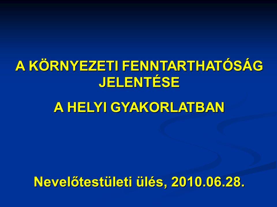 A KÖRNYEZETI FENNTARTHATÓSÁG JELENTÉSE A HELYI GYAKORLATBAN Nevelőtestületi ülés, 2010.06.28.