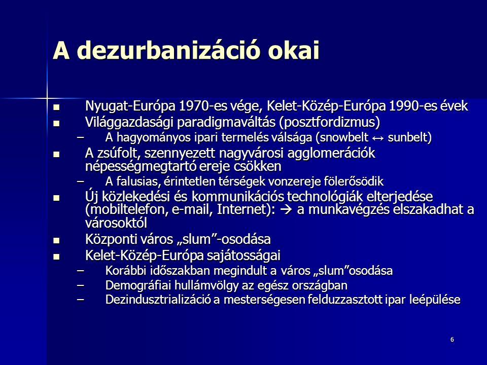 """6 A dezurbanizáció okai Nyugat-Európa 1970-es vége, Kelet-Közép-Európa 1990-es évek Nyugat-Európa 1970-es vége, Kelet-Közép-Európa 1990-es évek Világgazdasági paradigmaváltás (posztfordizmus) Világgazdasági paradigmaváltás (posztfordizmus) –A hagyományos ipari termelés válsága (snowbelt ↔ sunbelt) A zsúfolt, szennyezett nagyvárosi agglomerációk népességmegtartó ereje csökken A zsúfolt, szennyezett nagyvárosi agglomerációk népességmegtartó ereje csökken –A falusias, érintetlen térségek vonzereje fölerősödik Új közlekedési és kommunikációs technológiák elterjedése (mobiltelefon, e-mail, Internet):  a munkavégzés elszakadhat a városoktól Új közlekedési és kommunikációs technológiák elterjedése (mobiltelefon, e-mail, Internet):  a munkavégzés elszakadhat a városoktól Központi város """"slum -osodása Központi város """"slum -osodása Kelet-Közép-Európa sajátosságai Kelet-Közép-Európa sajátosságai –Korábbi időszakban megindult a város """"slum osodása –Demográfiai hullámvölgy az egész országban –Dezindusztrializáció a mesterségesen felduzzasztott ipar leépülése"""