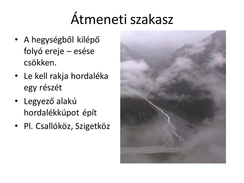 Átmeneti szakasz A hegységből kilépő folyó ereje – esése csökken.