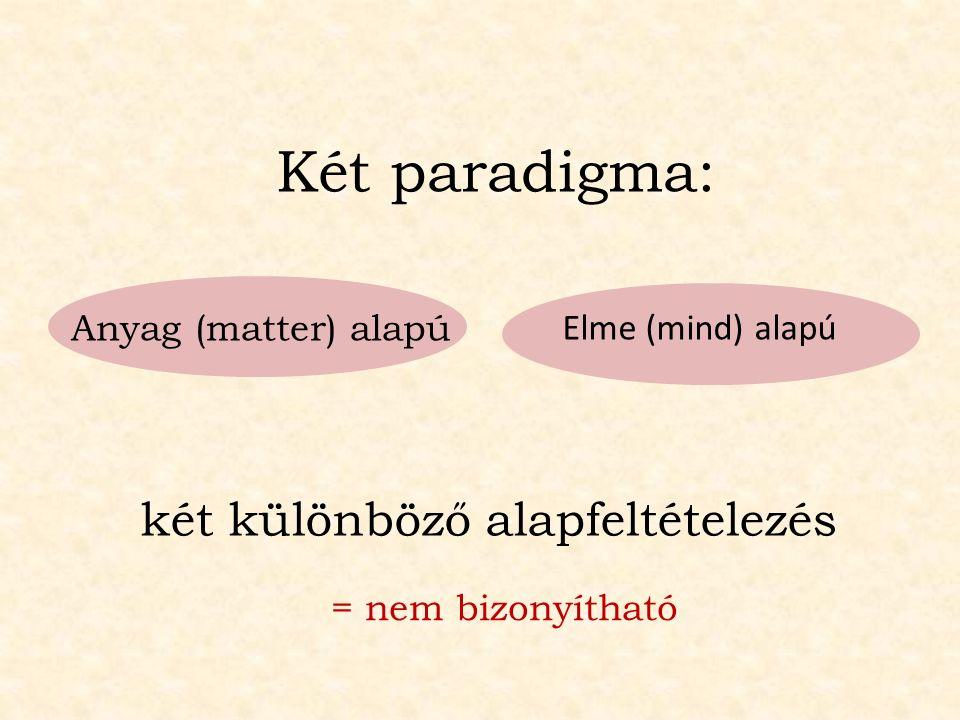 két különböző alapfeltételezés Anyag (matter) alapú Elme (mind) alapú Két paradigma: = nem bizonyítható