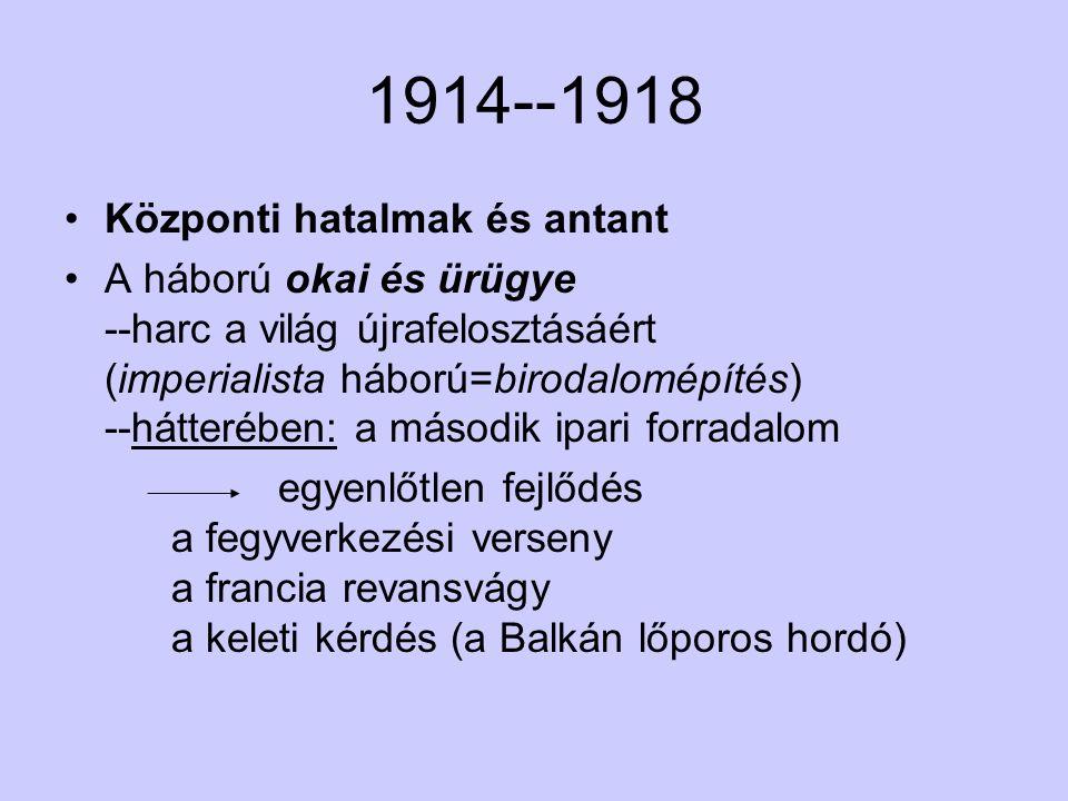 1914--1918 Központi hatalmak és antant A háború okai és ürügye --harc a világ újrafelosztásáért (imperialista háború=birodalomépítés) --hátterében: a második ipari forradalom egyenlőtlen fejlődés a fegyverkezési verseny a francia revansvágy a keleti kérdés (a Balkán lőporos hordó)