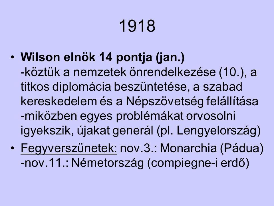 1918 Wilson elnök 14 pontja (jan.) -köztük a nemzetek önrendelkezése (10.), a titkos diplomácia beszüntetése, a szabad kereskedelem és a Népszövetség felállítása -miközben egyes problémákat orvosolni igyekszik, újakat generál (pl.