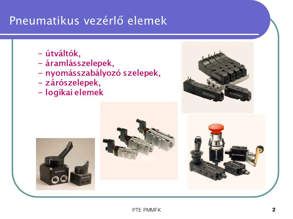 PTE PMMFK2 Pneumatikus vezérlő elemek - útváltók, - áramlásszelepek, - nyomásszabályozó szelepek, - zárószelepek, - logikai elemek