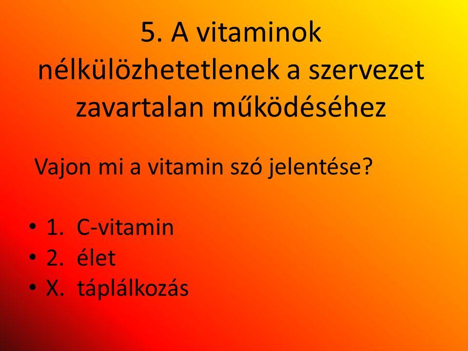 5. A vitaminok nélkülözhetetlenek a szervezet zavartalan működéséhez Vajon mi a vitamin szó jelentése? 1. C-vitamin 2. élet X. táplálkozás