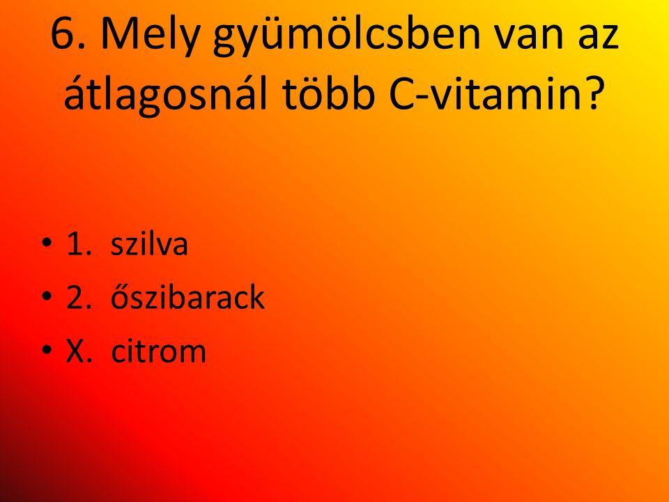 6. Mely gyümölcsben van az átlagosnál több C-vitamin 1. szilva 2. őszibarack X. citrom