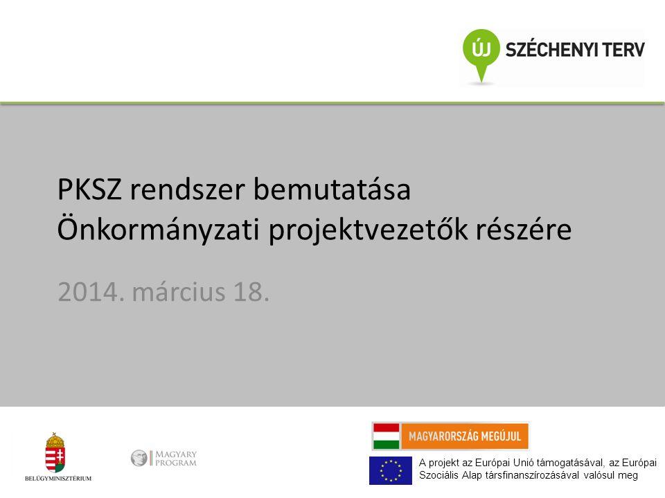 A projekt az Európai Unió támogatásával, az Európai Szociális Alap társfinanszírozásával valósul meg PKSZ rendszer bemutatása Önkormányzati projektvezetők részére 2014.