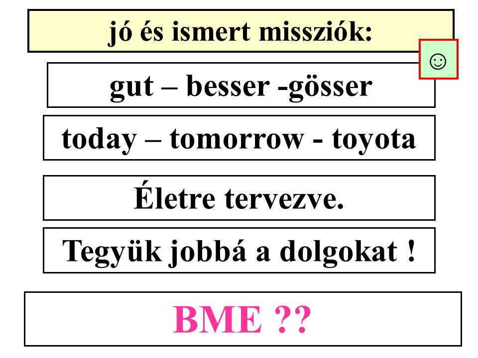 jó és ismert missziók: gut – besser -gösser today – tomorrow - toyota Életre tervezve. BME ?? Tegyük jobbá a dolgokat ! ☺