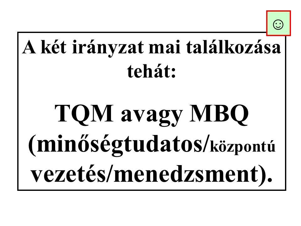 A két irányzat mai találkozása tehát: TQM avagy MBQ (minőségtudatos/ központú vezetés/menedzsment).