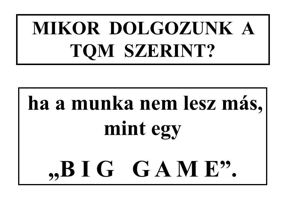 """MIKOR DOLGOZUNK A TQM SZERINT? ha a munka nem lesz más, mint egy """"B I G G A M E ."""