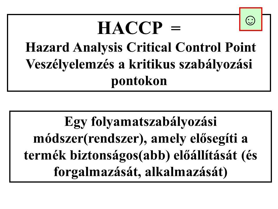 HACCP = Hazard Analysis Critical Control Point Veszélyelemzés a kritikus szabályozási pontokon Egy folyamatszabályozási módszer(rendszer), amely elősegíti a termék biztonságos(abb) előállítását (és forgalmazását, alkalmazását) ☺