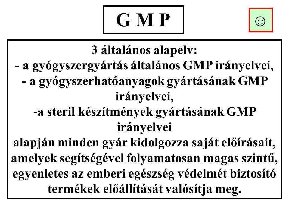G M P 3 általános alapelv: - a gyógyszergyártás általános GMP irányelvei, - a gyógyszerhatóanyagok gyártásának GMP irányelvei, -a steril készítmények gyártásának GMP irányelvei alapján minden gyár kidolgozza saját előírásait, amelyek segítségével folyamatosan magas szintű, egyenletes az emberi egészség védelmét biztosító termékek előállítását valósítja meg.