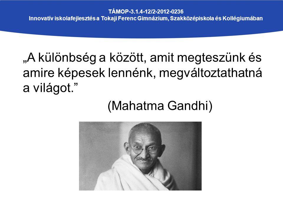 """""""A különbség a között, amit megteszünk és amire képesek lennénk, megváltoztathatná a világot. (Mahatma Gandhi) TÁMOP-3.1.4-12/2-2012-0236 Innovatív iskolafejlesztés a Tokaji Ferenc Gimnázium, Szakközépiskola és Kollégiumában"""