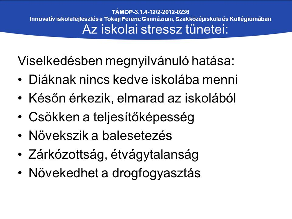 Viselkedésben megnyilvánuló hatása: Diáknak nincs kedve iskolába menni Későn érkezik, elmarad az iskolából Csökken a teljesítőképesség Növekszik a balesetezés Zárkózottság, étvágytalanság Növekedhet a drogfogyasztás TÁMOP-3.1.4-12/2-2012-0236 Innovatív iskolafejlesztés a Tokaji Ferenc Gimnázium, Szakközépiskola és Kollégiumában Az iskolai stressz tünetei: