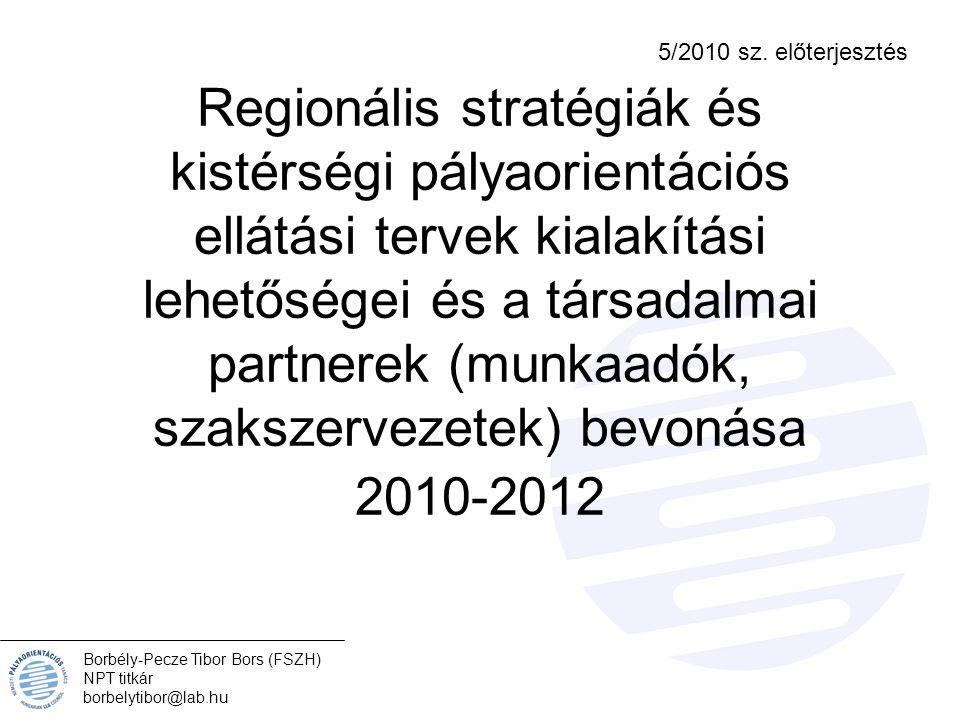 Regionális stratégiák és kistérségi pályaorientációs ellátási tervek kialakítási lehetőségei és a társadalmai partnerek (munkaadók, szakszervezetek) bevonása 2010-2012 Borbély-Pecze Tibor Bors (FSZH) NPT titkár borbelytibor@lab.hu 5/2010 sz.