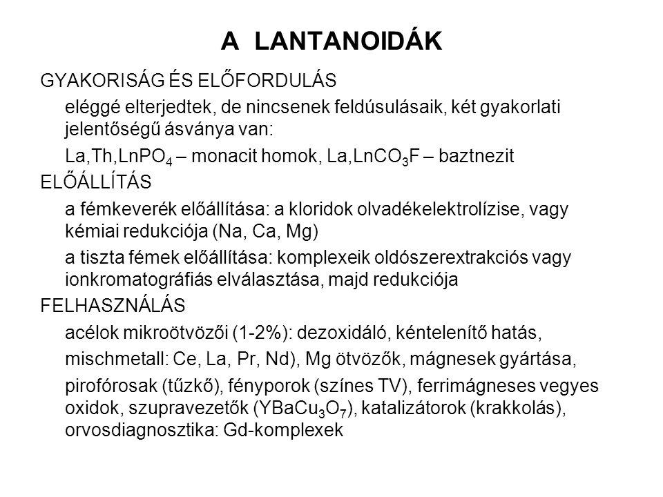 A LANTANOIDÁK GYAKORISÁG ÉS ELŐFORDULÁS eléggé elterjedtek, de nincsenek feldúsulásaik, két gyakorlati jelentőségű ásványa van: La,Th,LnPO 4 – monacit homok, La,LnCO 3 F – baztnezit ELŐÁLLÍTÁS a fémkeverék előállítása: a kloridok olvadékelektrolízise, vagy kémiai redukciója (Na, Ca, Mg) a tiszta fémek előállítása: komplexeik oldószerextrakciós vagy ionkromatográfiás elválasztása, majd redukciója FELHASZNÁLÁS acélok mikroötvözői (1-2%): dezoxidáló, kéntelenítő hatás, mischmetall: Ce, La, Pr, Nd), Mg ötvözők, mágnesek gyártása, pirofórosak (tűzkő), fényporok (színes TV), ferrimágneses vegyes oxidok, szupravezetők (YBaCu 3 O 7 ), katalizátorok (krakkolás), orvosdiagnosztika: Gd-komplexek
