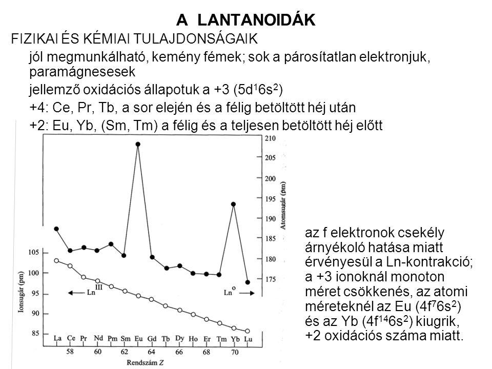 A LANTANOIDÁK FIZIKAI ÉS KÉMIAI TULAJDONSÁGAIK jól megmunkálható, kemény fémek; sok a párosítatlan elektronjuk, paramágnesesek jellemző oxidációs állapotuk a +3 (5d 1 6s 2 ) +4: Ce, Pr, Tb, a sor elején és a félig betöltött héj után +2: Eu, Yb, (Sm, Tm) a félig és a teljesen betöltött héj előtt az f elektronok csekély árnyékoló hatása miatt érvényesül a Ln-kontrakció; a +3 ionoknál monoton méret csökkenés, az atomi méreteknél az Eu (4f 7 6s 2 ) és az Yb (4f 14 6s 2 ) kiugrik, +2 oxidációs száma miatt.