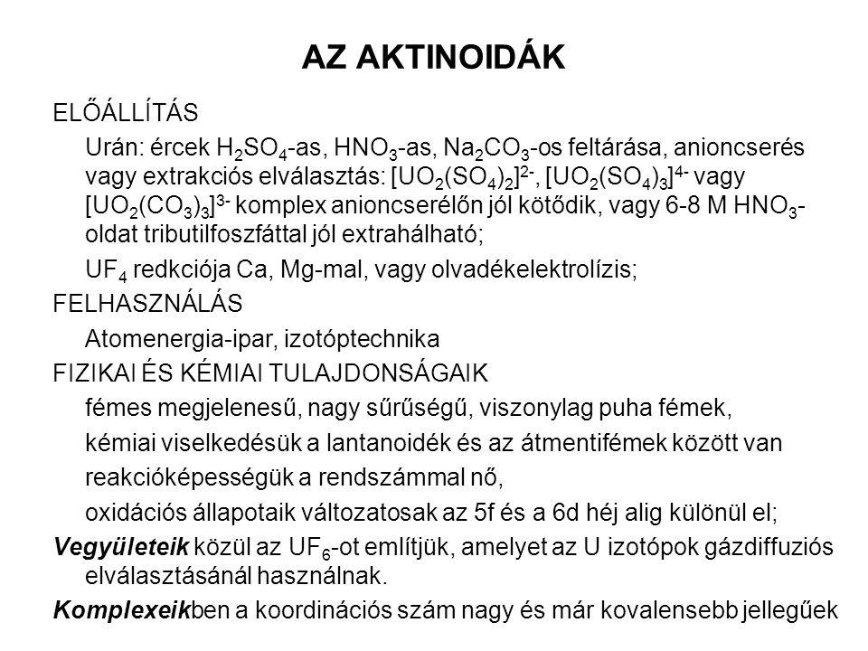 AZ AKTINOIDÁK ELŐÁLLÍTÁS Urán: ércek H 2 SO 4 -as, HNO 3 -as, Na 2 CO 3 -os feltárása, anioncserés vagy extrakciós elválasztás: [UO 2 (SO 4 ) 2 ] 2-, [UO 2 (SO 4 ) 3 ] 4- vagy [UO 2 (CO 3 ) 3 ] 3- komplex anioncserélőn jól kötődik, vagy 6-8 M HNO 3 - oldat tributilfoszfáttal jól extrahálható; UF 4 redkciója Ca, Mg-mal, vagy olvadékelektrolízis; FELHASZNÁLÁS Atomenergia-ipar, izotóptechnika FIZIKAI ÉS KÉMIAI TULAJDONSÁGAIK fémes megjelenesű, nagy sűrűségű, viszonylag puha fémek, kémiai viselkedésük a lantanoidék és az átmentifémek között van reakcióképességük a rendszámmal nő, oxidációs állapotaik változatosak az 5f és a 6d héj alig különül el; Vegyületeik közül az UF 6 -ot említjük, amelyet az U izotópok gázdiffuziós elválasztásánál használnak.