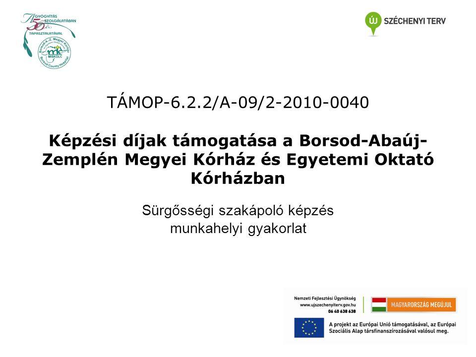 TÁMOP-6.2.2/A-09/2-2010-0040 Képzési díjak támogatása a Borsod-Abaúj- Zemplén Megyei Kórház és Egyetemi Oktató Kórházban Sürgősségi szakápoló képzés munkahelyi gyakorlat