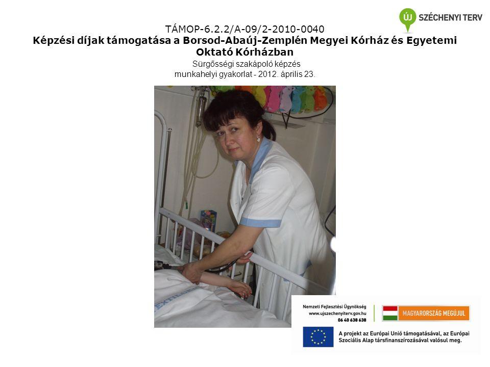 TÁMOP-6.2.2/A-09/2-2010-0040 Képzési díjak támogatása a Borsod-Abaúj-Zemplén Megyei Kórház és Egyetemi Oktató Kórházban Sürgősségi szakápoló képzés munkahelyi gyakorlat - 2012.