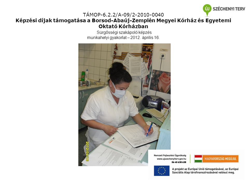 TÁMOP-6.2.2/A-09/2-2010-0040 Képzési díjak támogatása a Borsod-Abaúj-Zemplén Megyei Kórház és Egyetemi Oktató Kórházban Sürgősségi szakápoló képzés munkahelyi gyakorlat – 2012.