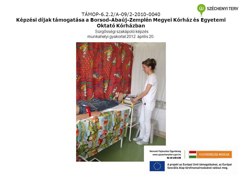 TÁMOP-6.2.2/A-09/2-2010-0040 Képzési díjak támogatása a Borsod-Abaúj-Zemplén Megyei Kórház és Egyetemi Oktató Kórházban Sürgősségi szakápoló képzés munkahelyi gyakorlat 2012.