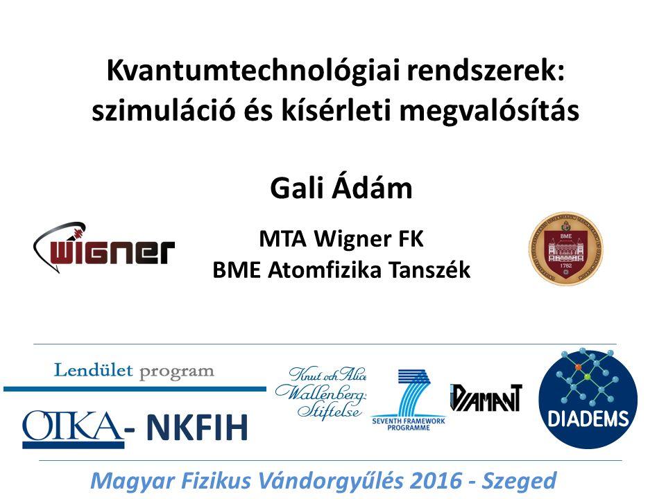 Kvantumtechnológiai rendszerek: szimuláció és kísérleti megvalósítás Gali Ádám MTA Wigner FK BME Atomfizika Tanszék - NKFIH Magyar Fizikus Vándorgyűlé