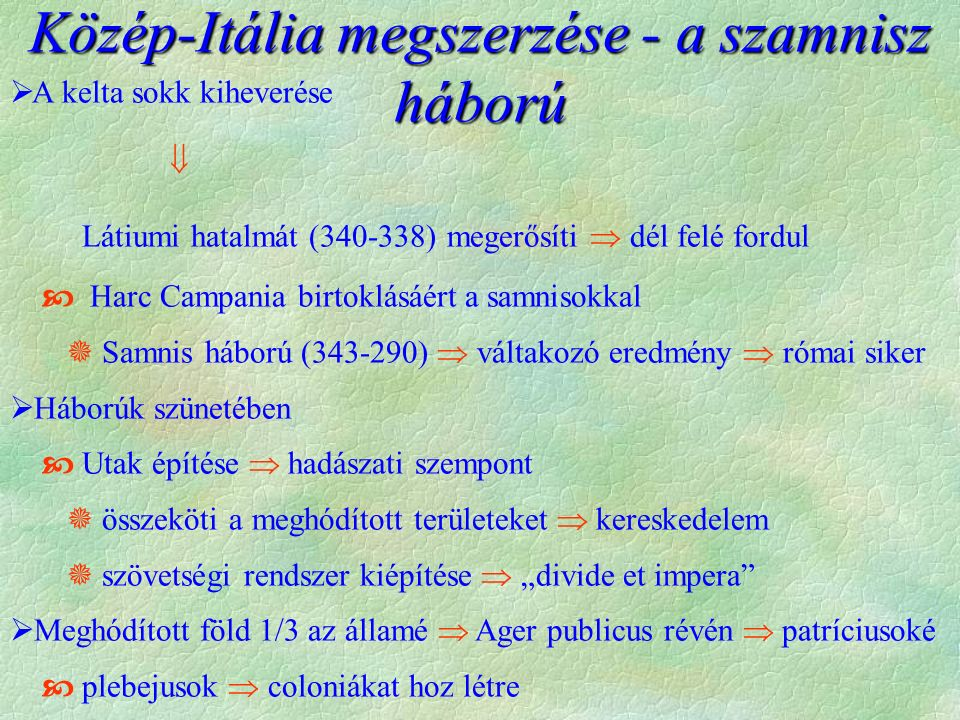 """ A kelta sokk kiheverése  Látiumi hatalmát (340-338) megerősíti  dél felé fordul  Harc Campania birtoklásáért a samnisokkal  Samnis háború (343-290)  váltakozó eredmény  római siker  Háborúk szünetében  Utak építése  hadászati szempont  összeköti a meghódított területeket  kereskedelem  szövetségi rendszer kiépítése  """"divide et impera  Meghódított föld 1/3 az államé  Ager publicus révén  patríciusoké  plebejusok  coloniákat hoz létre Közép-Itália megszerzése - a szamnisz háború"""