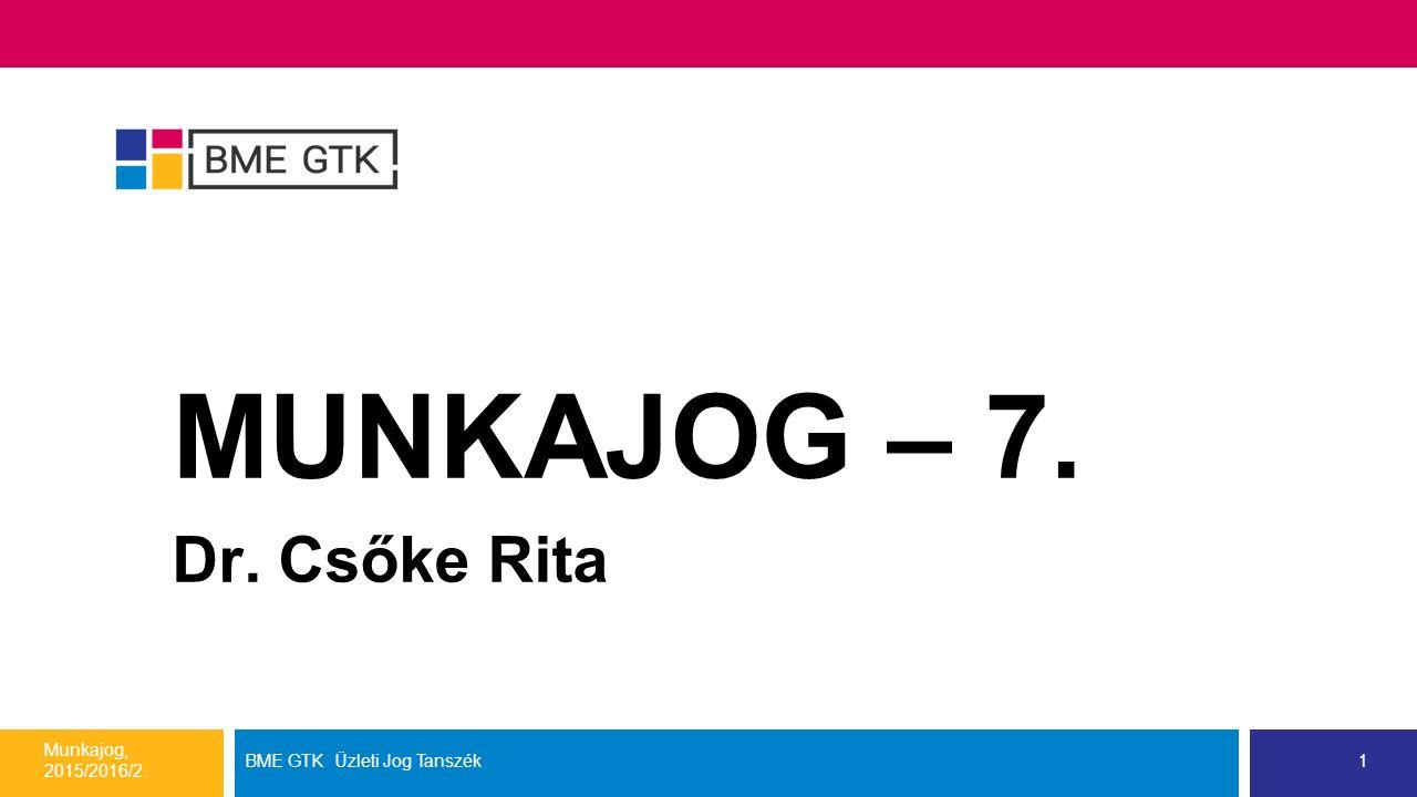 MUNKAJOG – 7. Dr. Csőke Rita Munkajog, 2015/2016/2. BME GTK Üzleti Jog Tanszék1