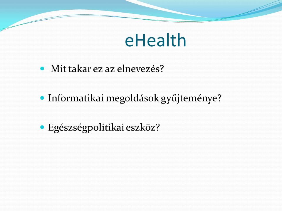 eHealth Mit takar ez az elnevezés? Informatikai megoldások gyűjteménye? Egészségpolitikai eszköz?