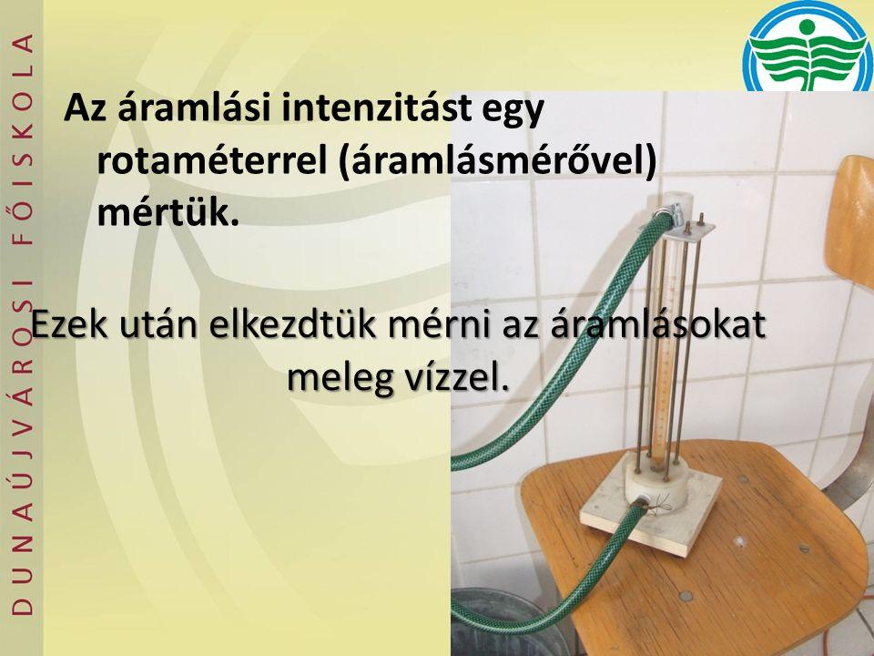 Ezek után elkezdtük mérni az áramlásokat meleg vízzel. Az áramlási intenzitást egy rotaméterrel (áramlásmérővel) mértük.