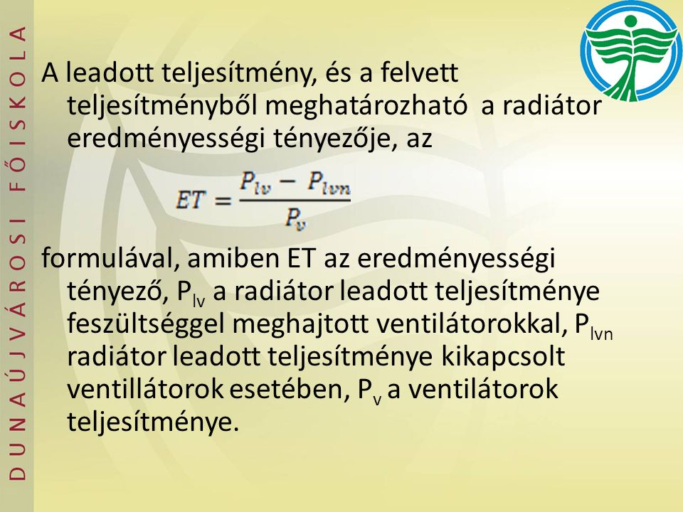 A leadott teljesítmény, és a felvett teljesítményből meghatározható a radiátor eredményességi tényezője, az formulával, amiben ET az eredményességi té