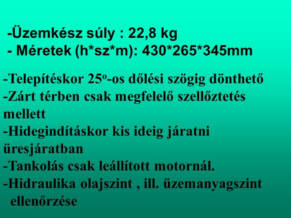 -Üzemkész súly : 22,8 kg - Méretek (h*sz*m): 430*265*345mm -Telepítéskor 25 o -os dőlési szögig dönthető -Zárt térben csak megfelelő szellőztetés mellett -Hidegindításkor kis ideig járatni üresjáratban -Tankolás csak leállított motornál.