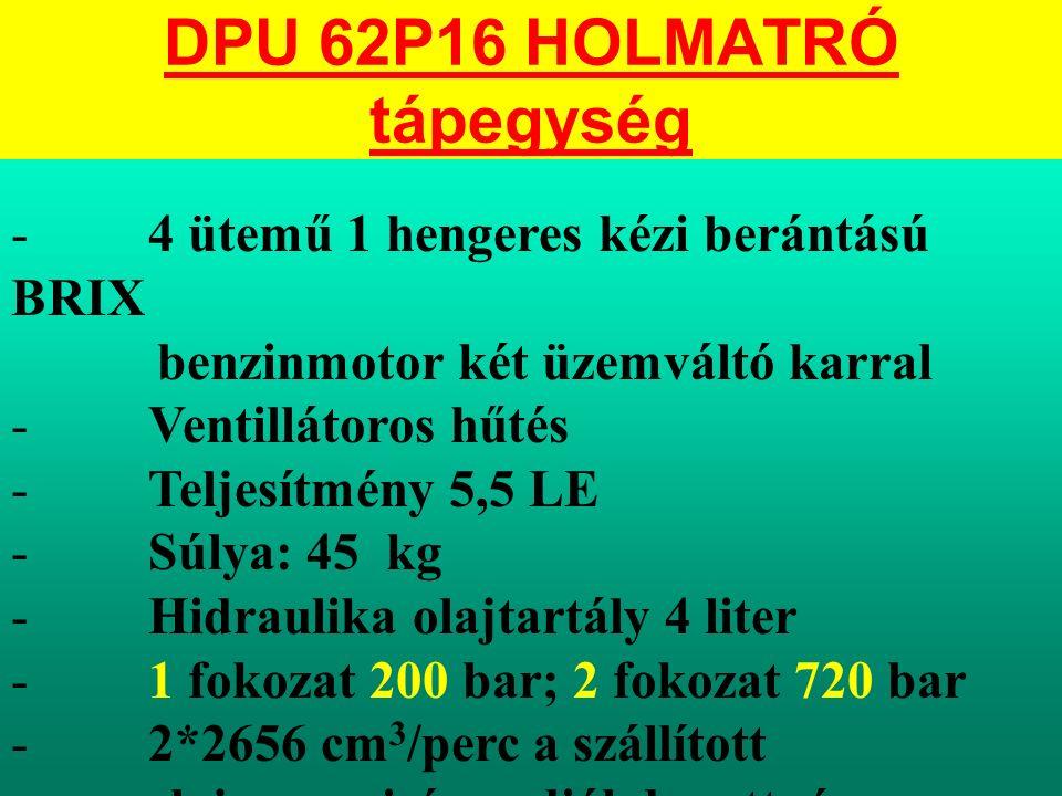 DPU 62P16 HOLMATRÓ tápegység - 4 ütemű 1 hengeres kézi berántású BRIX benzinmotor két üzemváltó karral - Ventillátoros hűtés - Teljesítmény 5,5 LE - Súlya: 45 kg - Hidraulika olajtartály 4 liter - 1 fokozat 200 bar; 2 fokozat 720 bar - 2*2656 cm 3 /perc a szállított olajmennyiség radiál dugattyús szivattyú