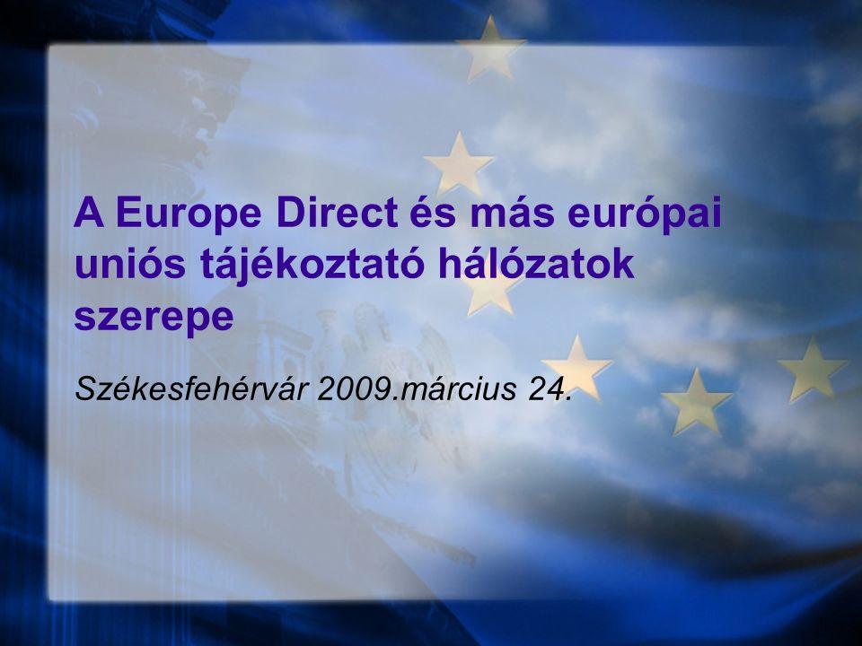 A Europe Direct és más európai uniós tájékoztató hálózatok szerepe Székesfehérvár 2009.március 24.