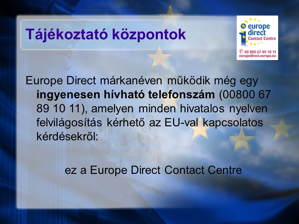 Tájékoztató központok Europe Direct márkanéven működik még egy ingyenesen hívható telefonszám (00800 67 89 10 11), amelyen minden hivatalos nyelven felvilágosítás kérhető az EU-val kapcsolatos kérdésekről: ez a Europe Direct Contact Centre