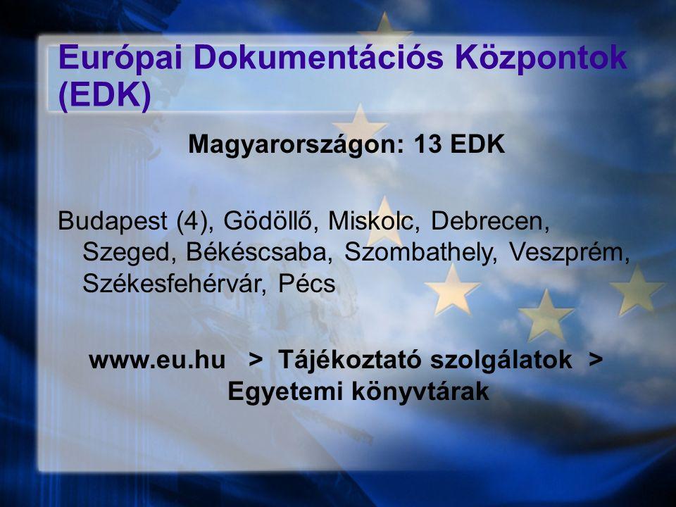 Európai Dokumentációs Központok (EDK) Magyarországon: 13 EDK Budapest (4), Gödöllő, Miskolc, Debrecen, Szeged, Békéscsaba, Szombathely, Veszprém, Székesfehérvár, Pécs www.eu.hu > Tájékoztató szolgálatok > Egyetemi könyvtárak